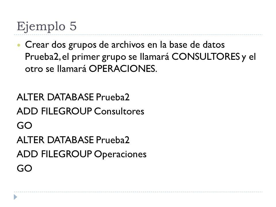 Ejemplo 5 Crear dos grupos de archivos en la base de datos Prueba2, el primer grupo se llamará CONSULTORES y el otro se llamará OPERACIONES. ALTER DAT