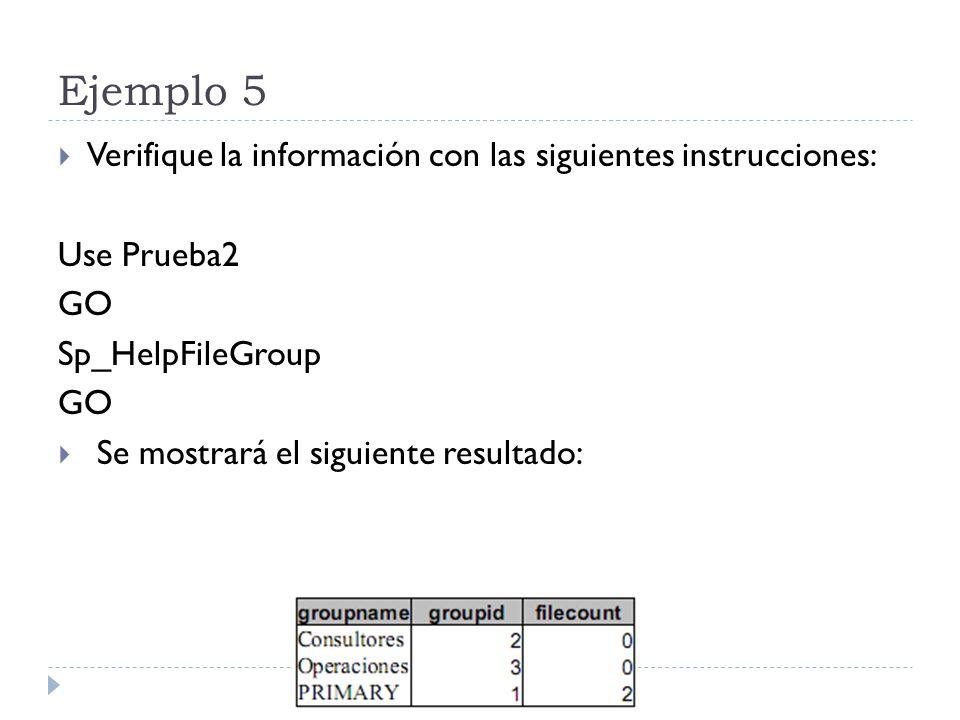 Ejemplo 5 Verifique la información con las siguientes instrucciones: Use Prueba2 GO Sp_HelpFileGroup GO Se mostrará el siguiente resultado: