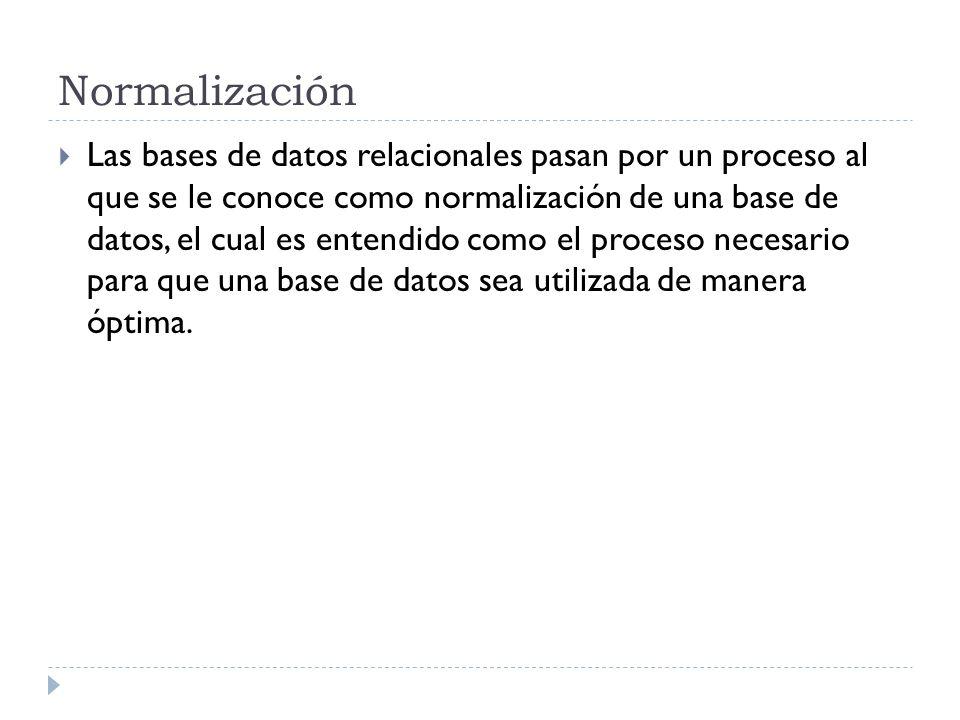 Normalización Las bases de datos relacionales pasan por un proceso al que se le conoce como normalización de una base de datos, el cual es entendido c