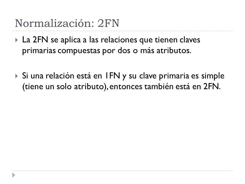Normalización: 2FN La 2FN se aplica a las relaciones que tienen claves primarias compuestas por dos o más atributos. Si una relación está en 1FN y su