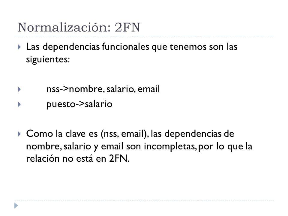 Normalización: 2FN Las dependencias funcionales que tenemos son las siguientes: nss->nombre, salario, email puesto->salario Como la clave es (nss, ema