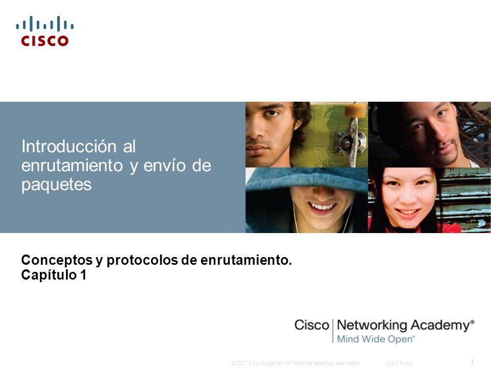 © 2007 Cisco Systems, Inc. Todos los derechos reservados.Cisco Public 1 Introducción al enrutamiento y envío de paquetes Conceptos y protocolos de enr