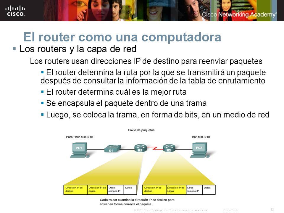 13 © 2007 Cisco Systems, Inc. Todos los derechos reservados.Cisco Public El router como una computadora Los routers y la capa de red Los routers usan