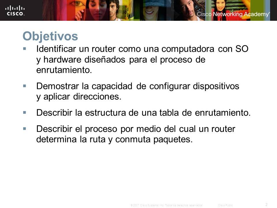 2 © 2007 Cisco Systems, Inc. Todos los derechos reservados.Cisco Public Objetivos Identificar un router como una computadora con SO y hardware diseñad