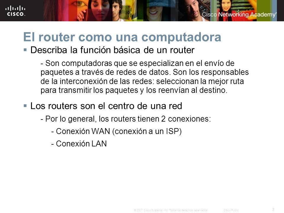 3 © 2007 Cisco Systems, Inc. Todos los derechos reservados.Cisco Public El router como una computadora Describa la función básica de un router - Son c