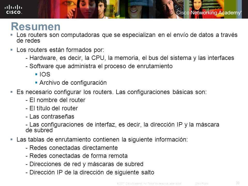 39 © 2007 Cisco Systems, Inc. Todos los derechos reservados.Cisco Public Resumen Los routers son computadoras que se especializan en el envío de datos