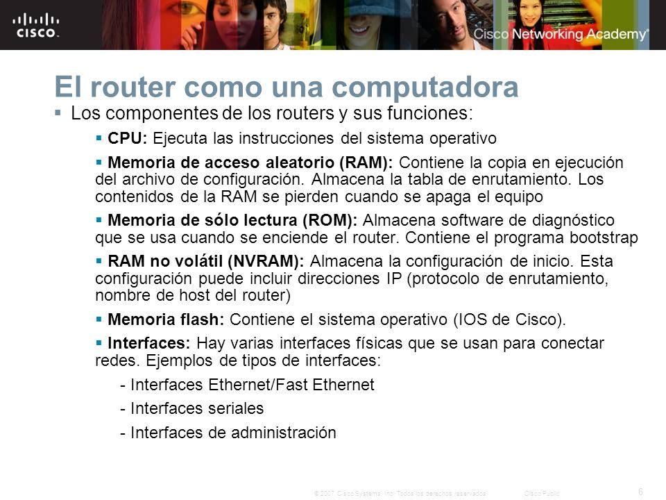 6 © 2007 Cisco Systems, Inc. Todos los derechos reservados.Cisco Public El router como una computadora Los componentes de los routers y sus funciones: