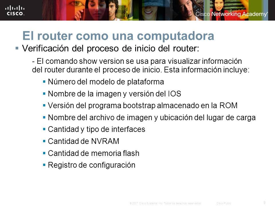 9 © 2007 Cisco Systems, Inc. Todos los derechos reservados.Cisco Public El router como una computadora Verificación del proceso de inicio del router: