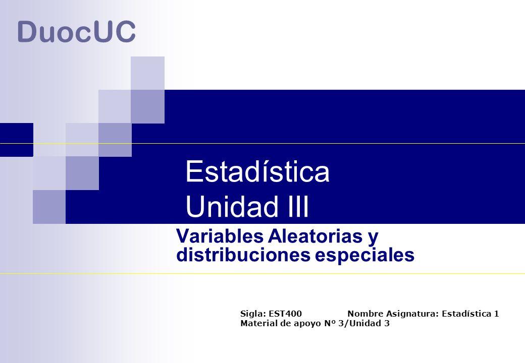 Estadística Unidad III DuocUC Variables Aleatorias y distribuciones especiales Sigla: EST400 Nombre Asignatura: Estadística 1 Material de apoyo Nº 3/U