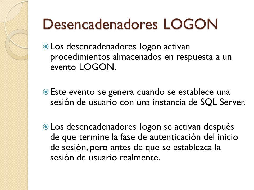 Desencadenadores LOGON Todos los mensajes que se originan dentro del desencadenador que alcanzaría normalmente el usuario, como los mensajes de error y los mensajes de la instrucción PRINT, se desvían al registro de errores de SQL Server.