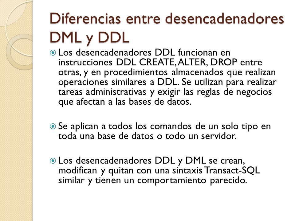 Diferencias entre desencadenadores DML y DDL Al igual que los desencadenadores DML, se pueden crear varios desencadenadores DDL en la misma instrucción Transact-SQL.
