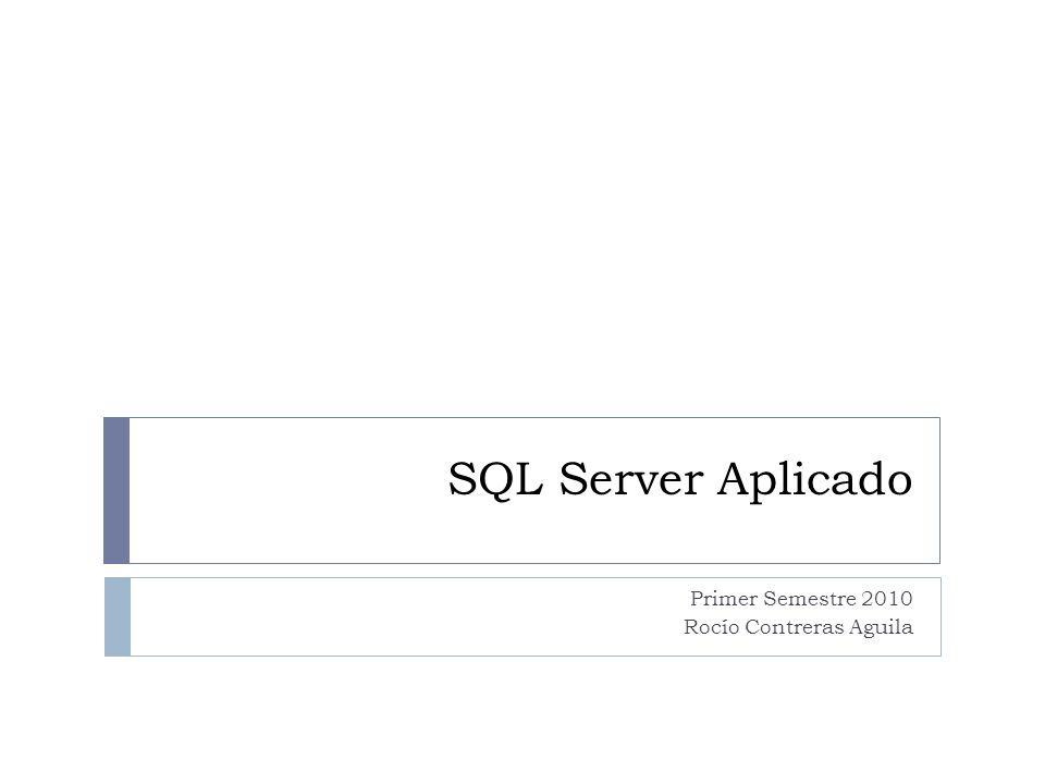 SQL Server Aplicado Primer Semestre 2010 Rocío Contreras Aguila