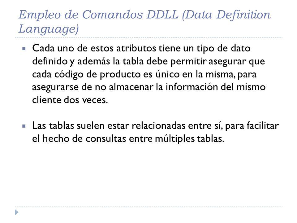Empleo de Comandos DDLL (Data Definition Language) Cada uno de estos atributos tiene un tipo de dato definido y además la tabla debe permitir asegurar