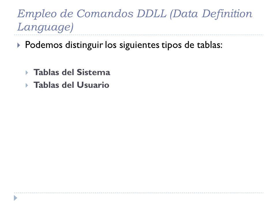 Empleo de Comandos DDLL (Data Definition Language) Podemos distinguir los siguientes tipos de tablas: Tablas del Sistema Tablas del Usuario