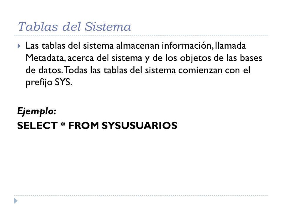 Tablas del Sistema Las tablas del sistema almacenan información, llamada Metadata, acerca del sistema y de los objetos de las bases de datos. Todas la