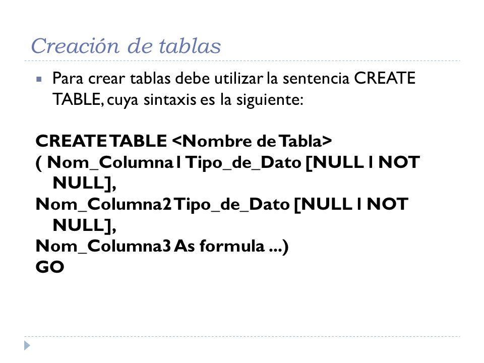 Creación de tablas Para crear tablas debe utilizar la sentencia CREATE TABLE, cuya sintaxis es la siguiente: CREATE TABLE ( Nom_Columna1 Tipo_de_Dato