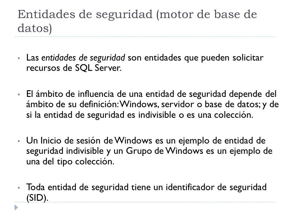 Entidades de seguridad (motor de base de datos) Las entidades de seguridad son entidades que pueden solicitar recursos de SQL Server. El ámbito de inf