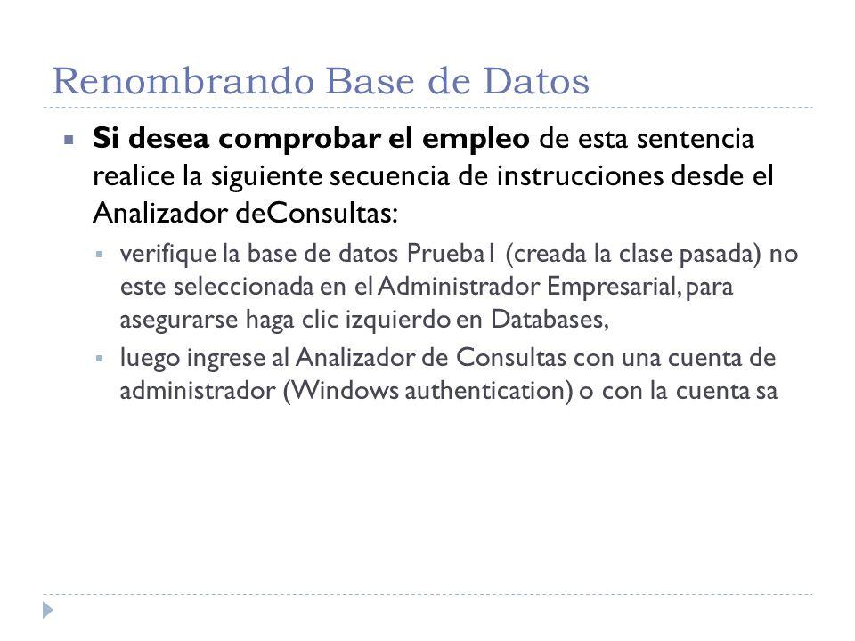 Renombrando Base de Datos /* Comprueba la presencia de Prueba1 */ Use Master GO Select name From SysDatabases GO