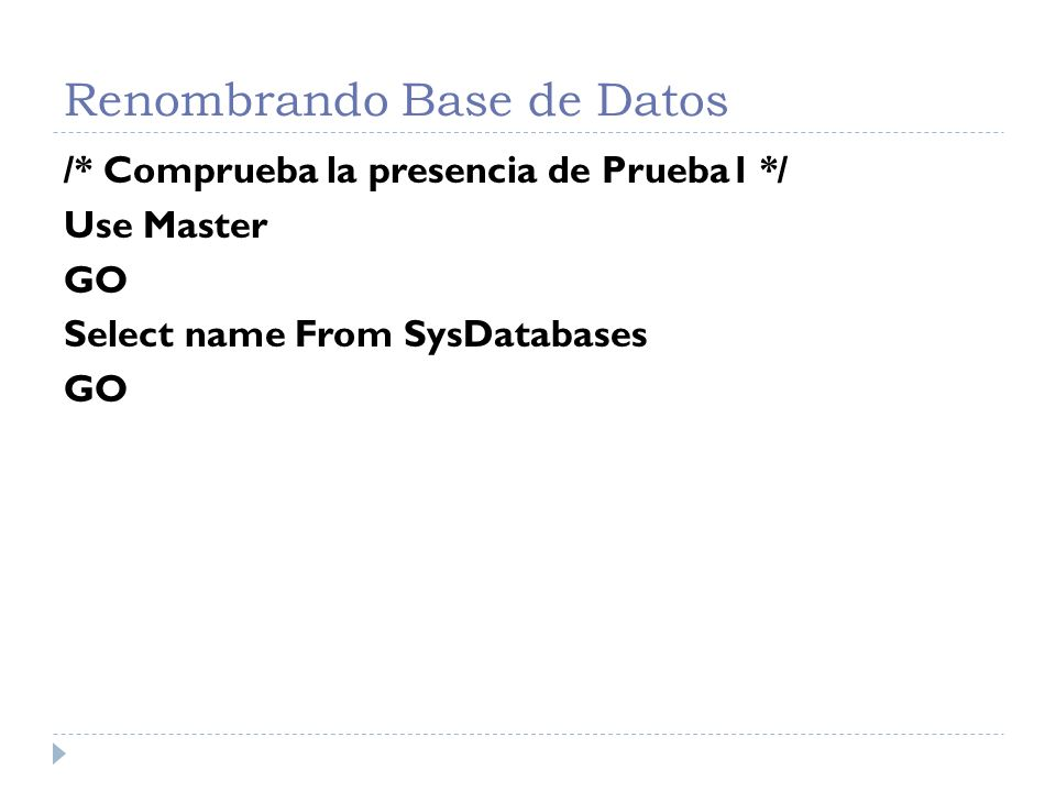 Renombrando Base de Datos /* Comprueba la presencia de Prueba1 */ Use Master GO Select name From SysDatabases GO