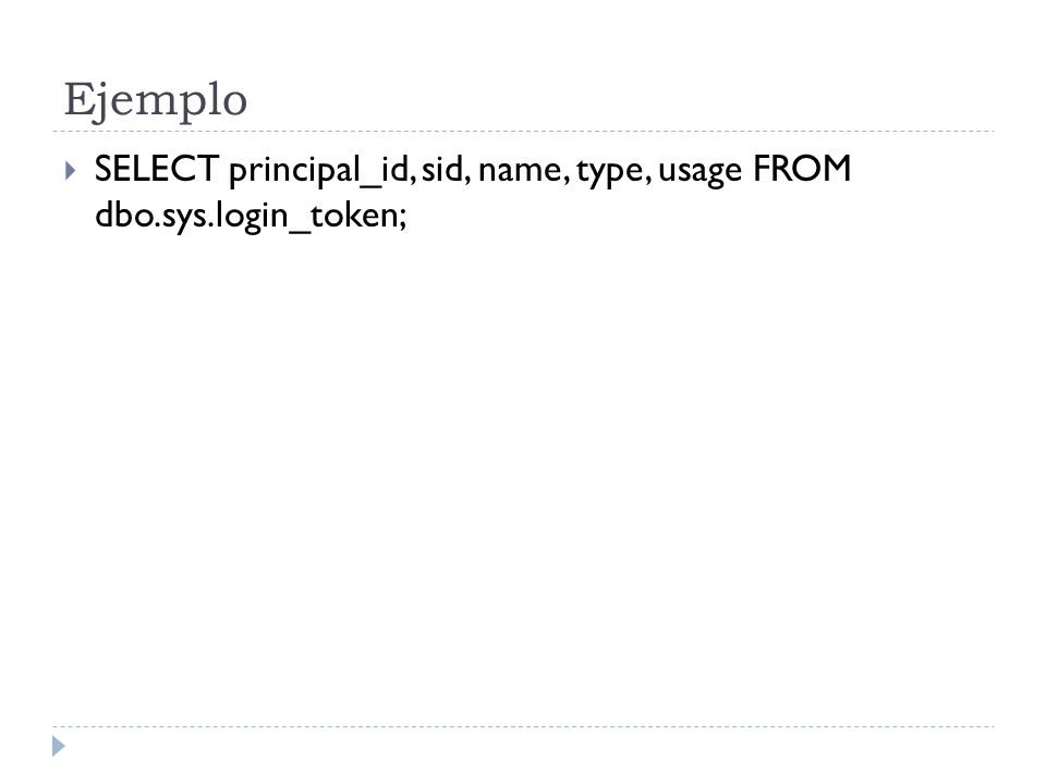 Ejemplo SELECT principal_id, sid, name, type, usage FROM dbo.sys.login_token;