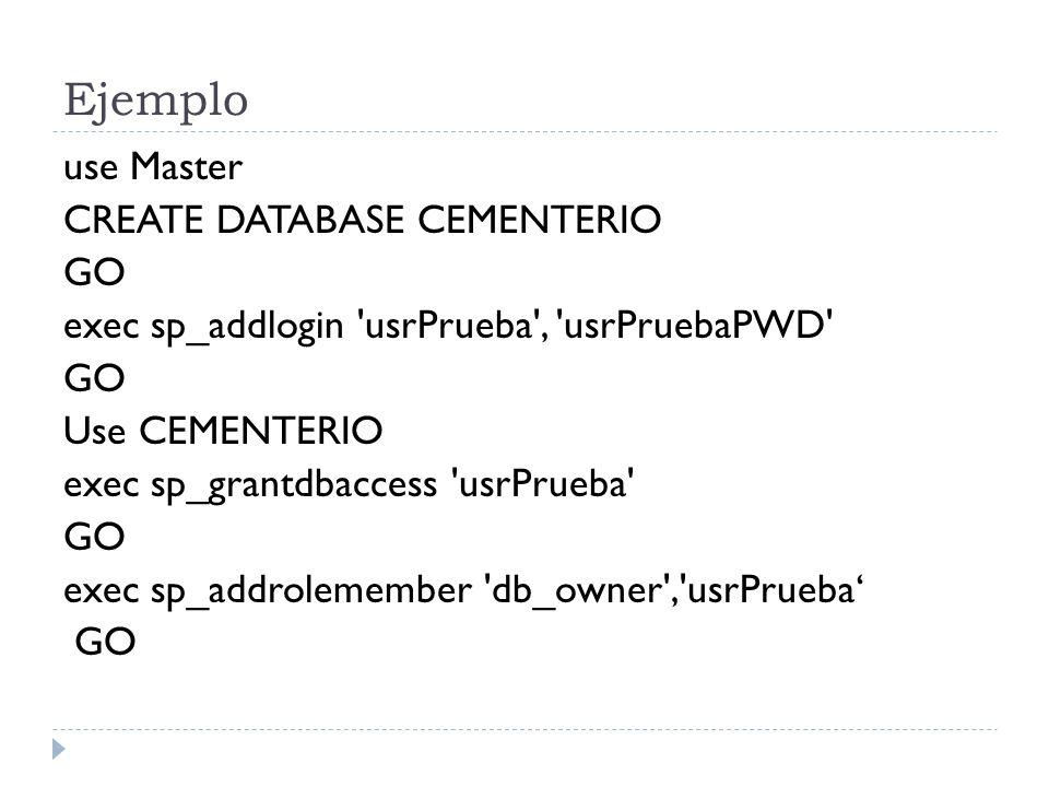 Ejemplo use Master CREATE DATABASE CEMENTERIO GO exec sp_addlogin 'usrPrueba', 'usrPruebaPWD' GO Use CEMENTERIO exec sp_grantdbaccess 'usrPrueba' GO e