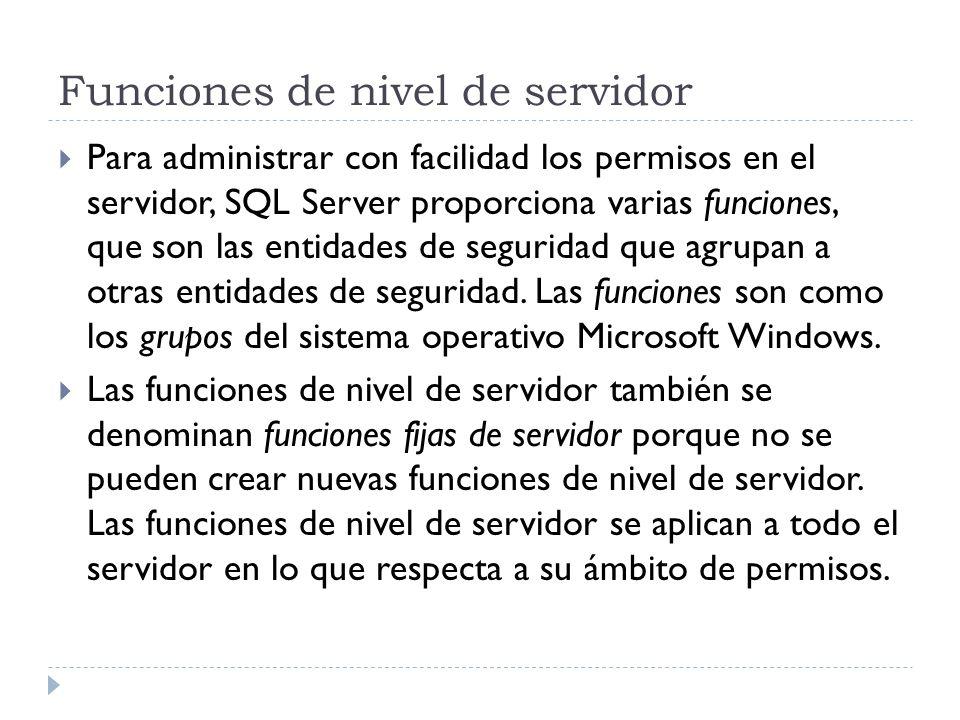 Funciones de nivel de servidor Para administrar con facilidad los permisos en el servidor, SQL Server proporciona varias funciones, que son las entida