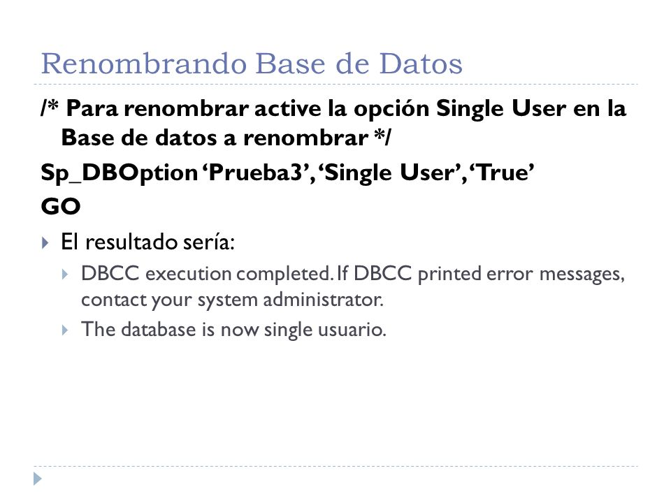 Renombrando Base de Datos /* Para renombrar active la opción Single User en la Base de datos a renombrar */ Sp_DBOption Prueba3, Single User, True GO