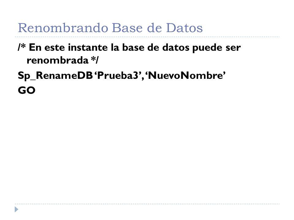 Renombrando Base de Datos /* Compruebando el correcto renombrado, luego retire la opción single usuario de la base de datos */ Select Name From SysDatabases GO Sp_DBOption NuevoNombre , Single Usuario , True GO