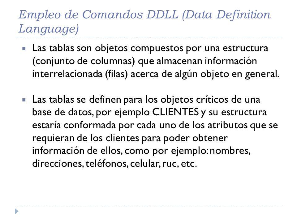 Empleo de Comandos DDLL (Data Definition Language) Las tablas son objetos compuestos por una estructura (conjunto de columnas) que almacenan informaci