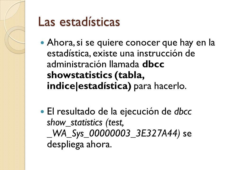 Las estadísticas Ahora, si se quiere conocer que hay en la estadística, existe una instrucción de administración llamada dbcc showstatistics (tabla, indice|estadística) para hacerlo.