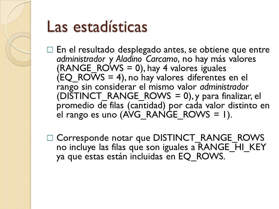Las estadísticas En el resultado desplegado antes, se obtiene que entre administrador y Aladino Carcamo, no hay más valores (RANGE_ROWS = 0), hay 4 valores iguales (EQ_ROWS = 4), no hay valores diferentes en el rango sin considerar el mismo valor administrador (DISTINCT_RANGE_ROWS = 0), y para finalizar, el promedio de filas (cantidad) por cada valor distinto en el rango es uno (AVG_RANGE_ROWS = 1).