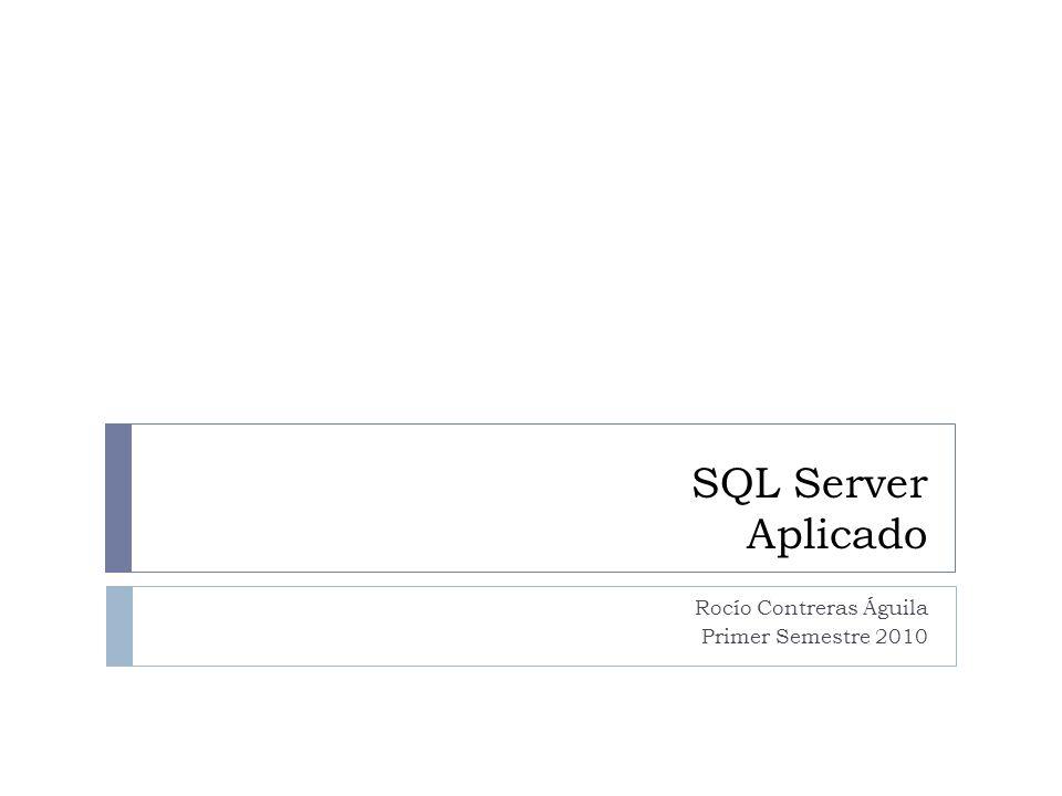SQL Server Aplicado Rocío Contreras Águila Primer Semestre 2010