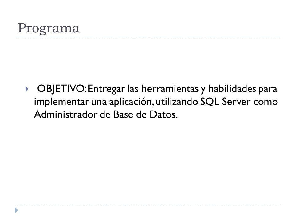 Programa OBJETIVO: Entregar las herramientas y habilidades para implementar una aplicación, utilizando SQL Server como Administrador de Base de Datos.