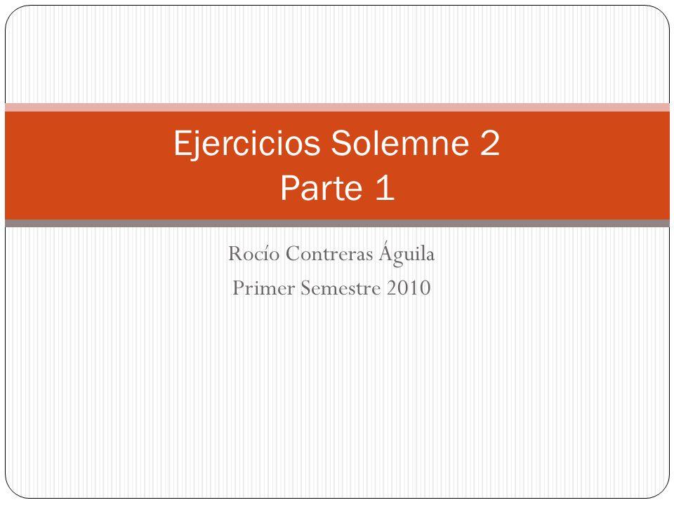 Rocío Contreras Águila Primer Semestre 2010 Ejercicios Solemne 2 Parte 1