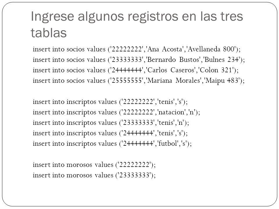 Ingrese algunos registros en las tres tablas insert into socios values ('22222222','Ana Acosta','Avellaneda 800'); insert into socios values ('2333333