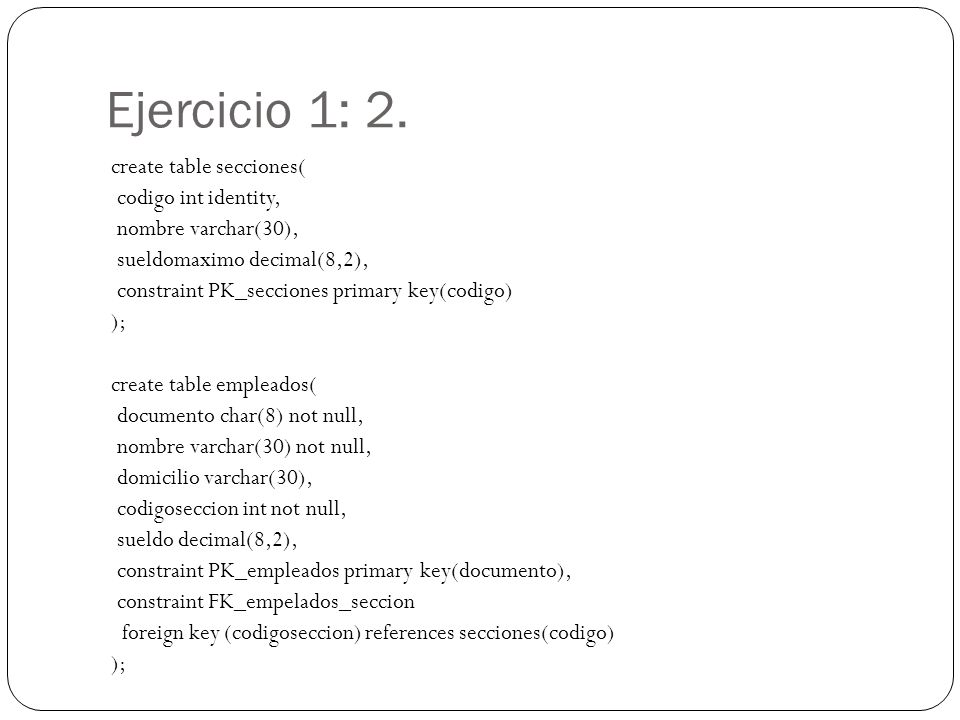 Ejercicio 1: 2. create table secciones( codigo int identity, nombre varchar(30), sueldomaximo decimal(8,2), constraint PK_secciones primary key(codigo