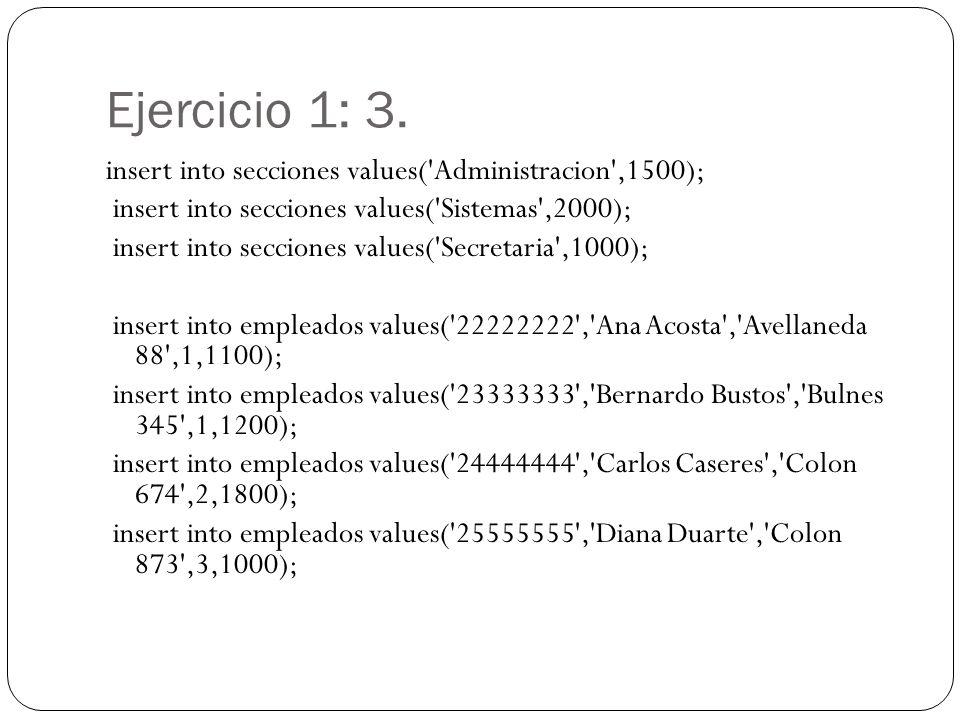 Ejercicio 1: 3. insert into secciones values('Administracion',1500); insert into secciones values('Sistemas',2000); insert into secciones values('Secr