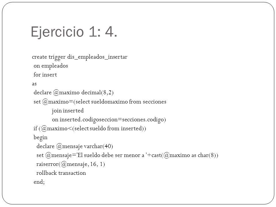 Ejercicio 1: 4. create trigger dis_empleados_insertar on empleados for insert as declare @maximo decimal(8,2) set @maximo=(select sueldomaximo from se