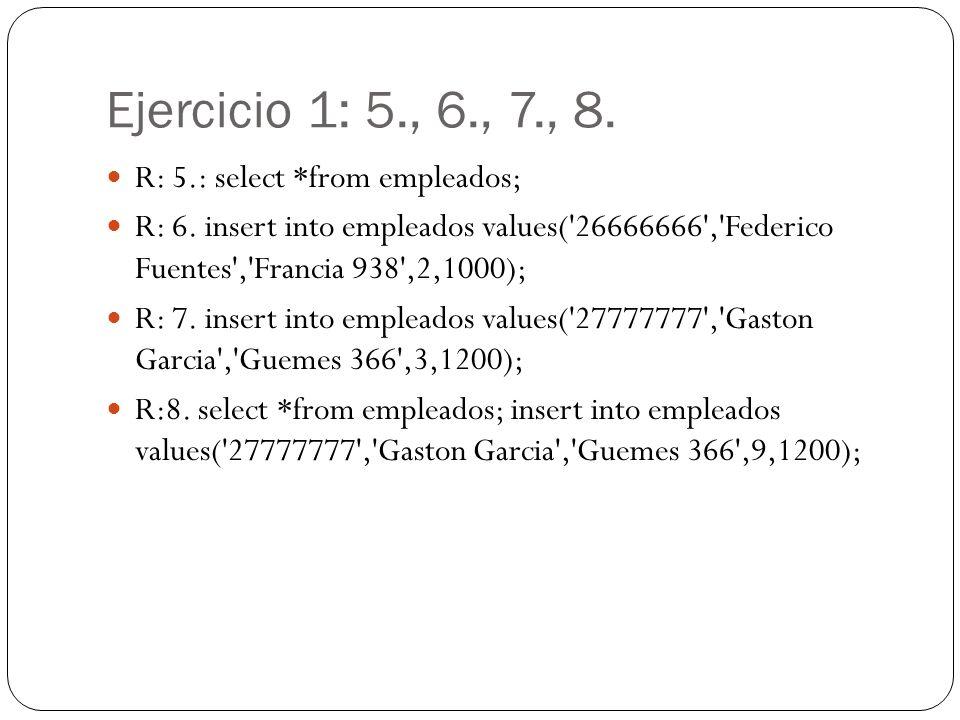 Ejercicio 1: 5., 6., 7., 8. R: 5.: select *from empleados; R: 6. insert into empleados values('26666666','Federico Fuentes','Francia 938',2,1000); R: