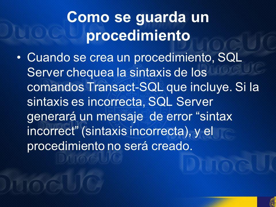 Como se guarda un procedimiento Si el procedimiento pasa el chequeo de sintaxis, el procedimiento se guarda, escribiéndose su nombre y otras informaciones en la tabla SysObject.