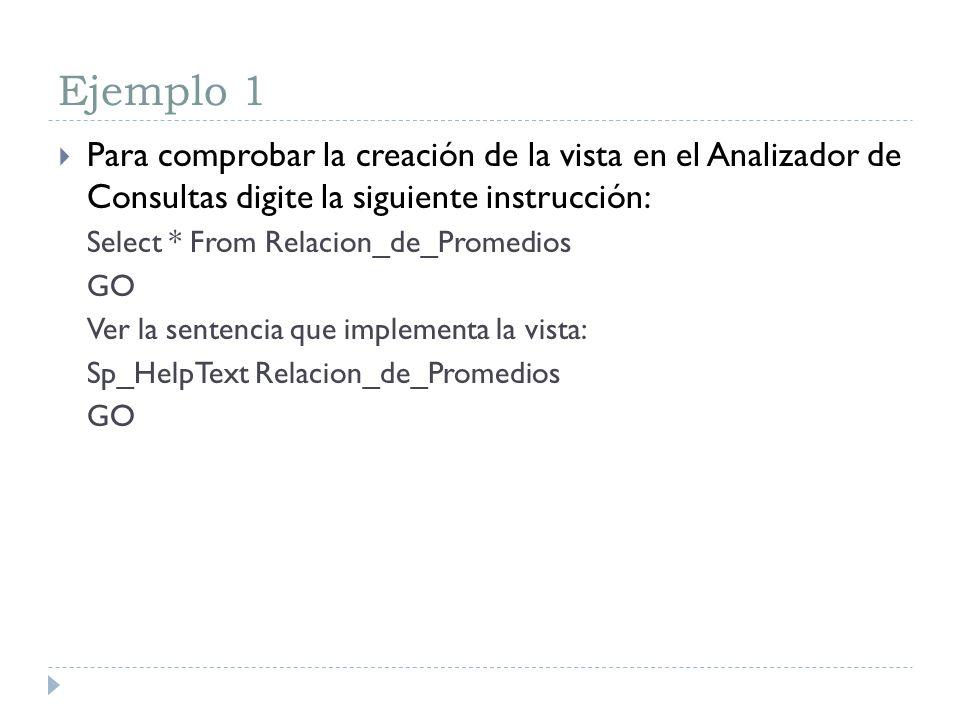 Ejemplo 1 Para comprobar la creación de la vista en el Analizador de Consultas digite la siguiente instrucción: Select * From Relacion_de_Promedios GO