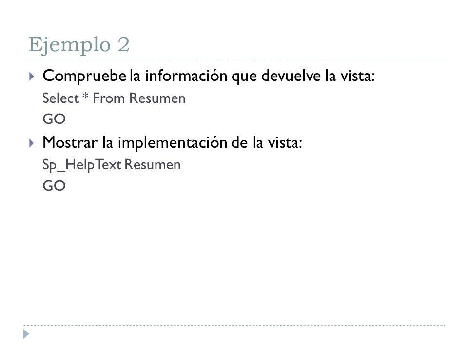 Ejemplo 2 Compruebe la información que devuelve la vista: Select * From Resumen GO Mostrar la implementación de la vista: Sp_HelpText Resumen GO