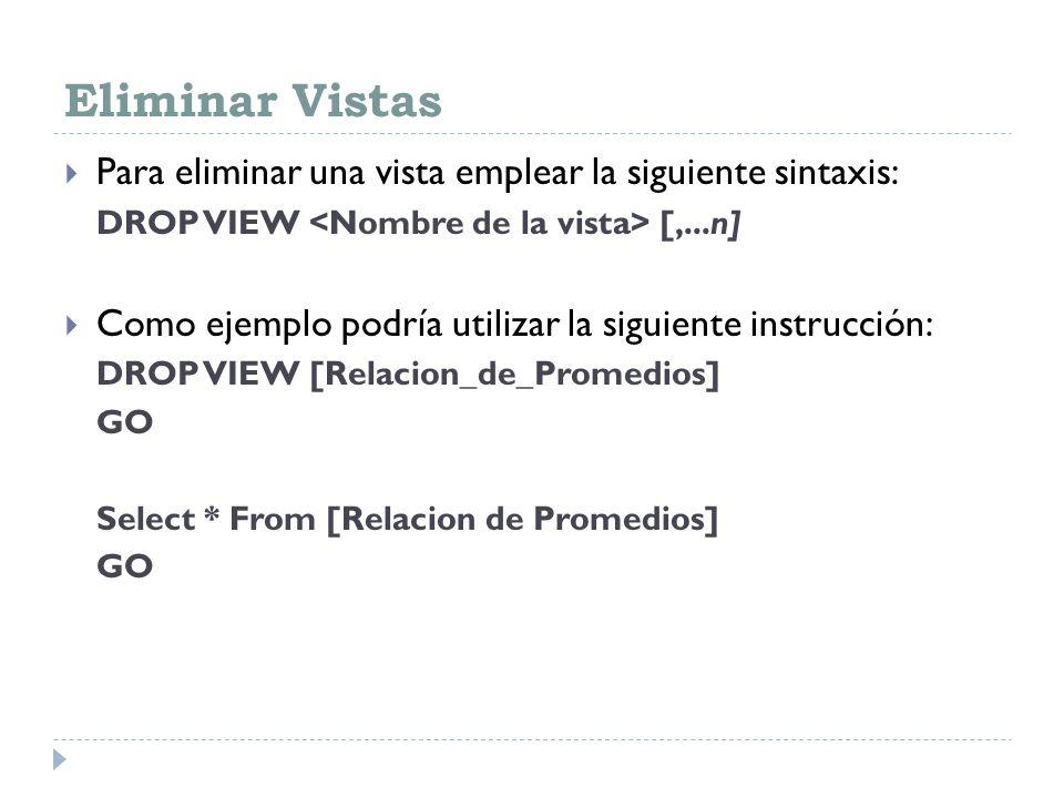Eliminar Vistas Para eliminar una vista emplear la siguiente sintaxis: DROP VIEW [,...n] Como ejemplo podría utilizar la siguiente instrucción: DROP V