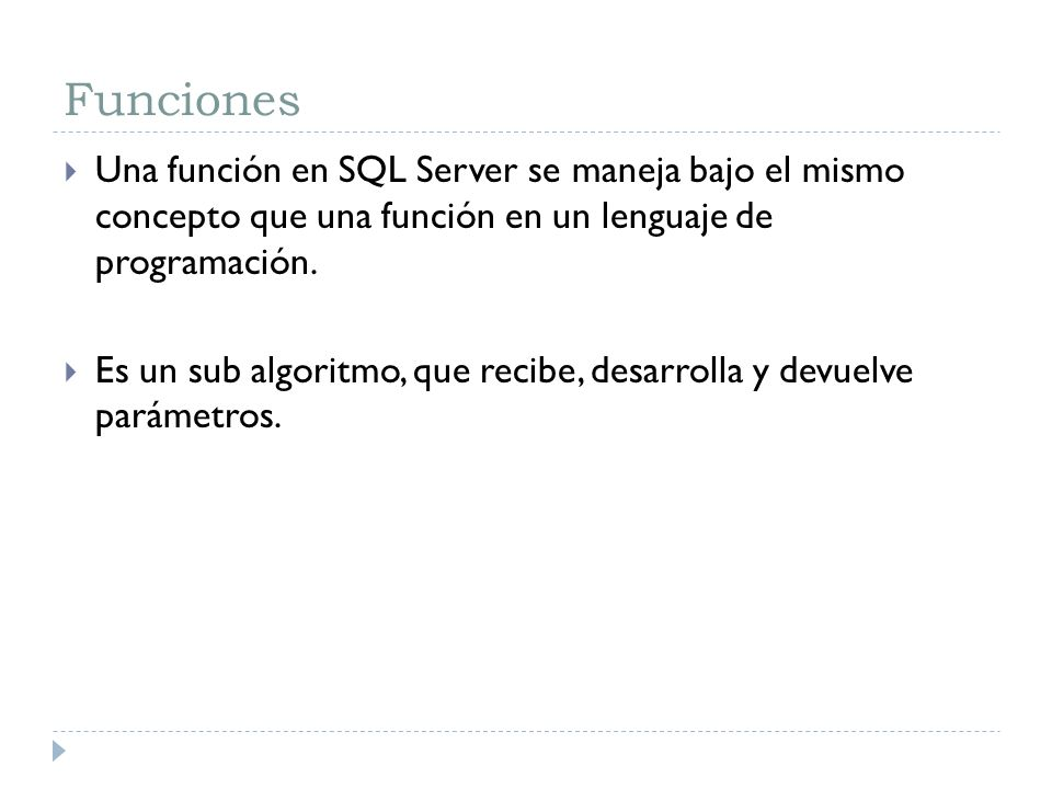 Funciones Una función en SQL Server se maneja bajo el mismo concepto que una función en un lenguaje de programación. Es un sub algoritmo, que recibe,