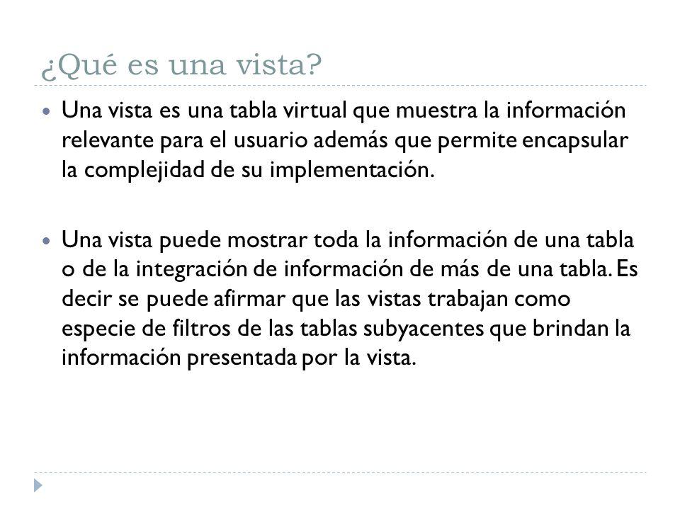 ¿Qué es una vista? Una vista es una tabla virtual que muestra la información relevante para el usuario además que permite encapsular la complejidad de