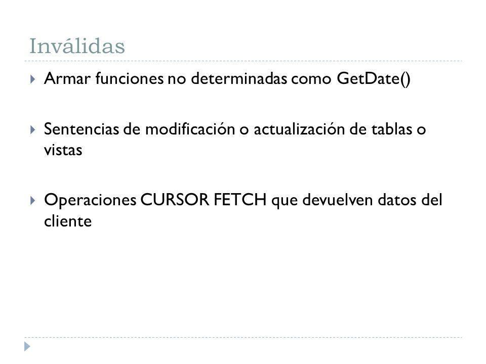Inválidas Armar funciones no determinadas como GetDate() Sentencias de modificación o actualización de tablas o vistas Operaciones CURSOR FETCH que de