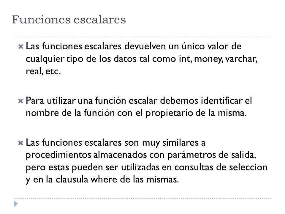 Funciones escalares Las funciones escalares devuelven un único valor de cualquier tipo de los datos tal como int, money, varchar, real, etc. Para util