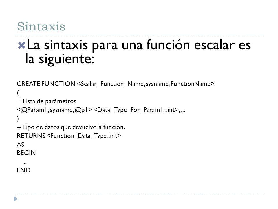Sintaxis La sintaxis para una función escalar es la siguiente: CREATE FUNCTION ( -- Lista de parámetros,... ) -- Tipo de datos que devuelve la función