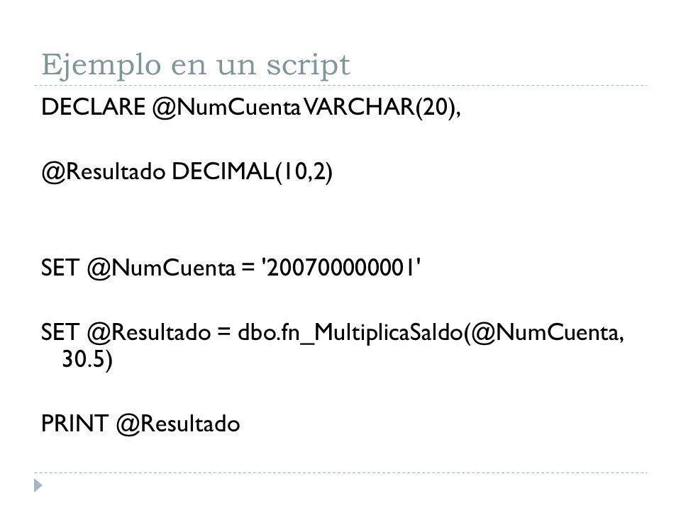 Ejemplo en un script DECLARE @NumCuenta VARCHAR(20), @Resultado DECIMAL(10,2) SET @NumCuenta = '200700000001' SET @Resultado = dbo.fn_MultiplicaSaldo(