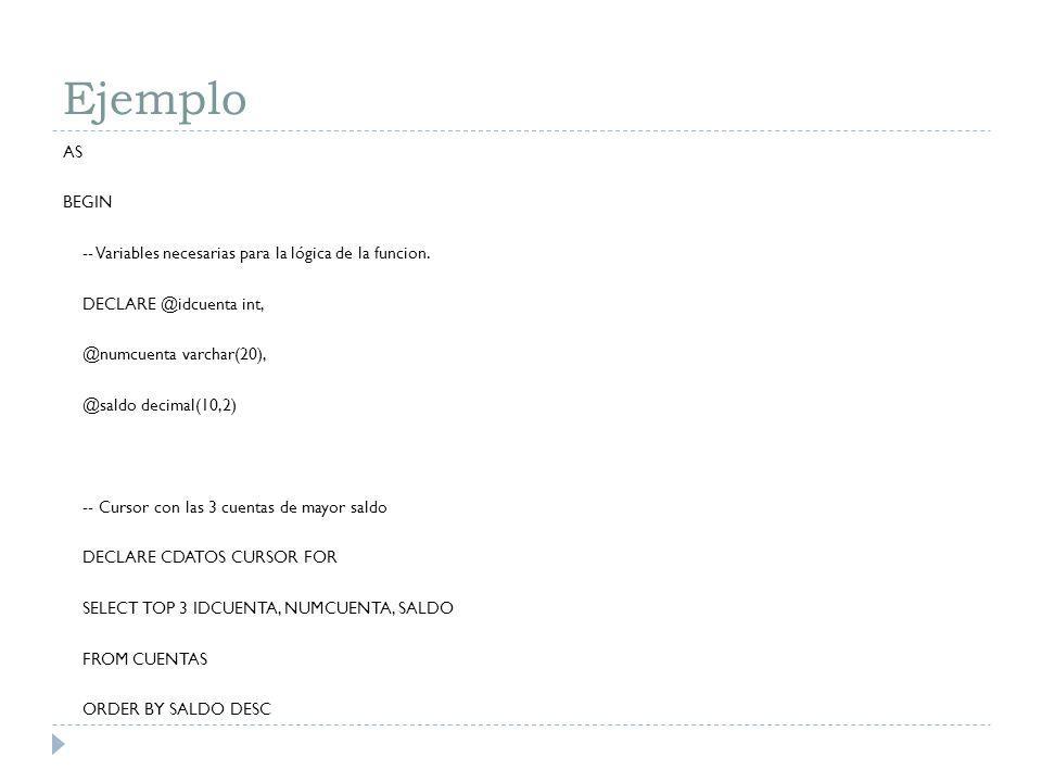 Ejemplo AS BEGIN -- Variables necesarias para la lógica de la funcion. DECLARE @idcuenta int, @numcuenta varchar(20), @saldo decimal(10,2) -- Cursor c